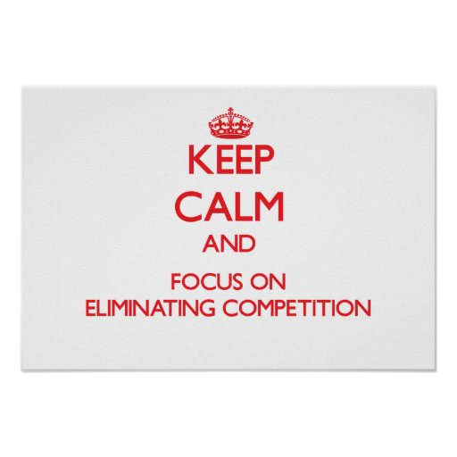 Keep Calm and focus on ELIMINATING COMPETITION Print