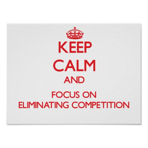 Keep Calm and focus on ELIMINATING COMPETITION Posters