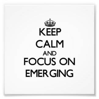 Keep Calm and focus on EMERGING Photo Art