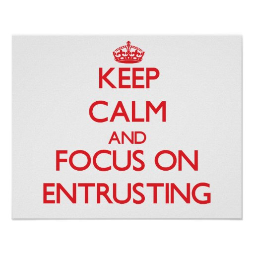 Keep Calm and focus on ENTRUSTING Print