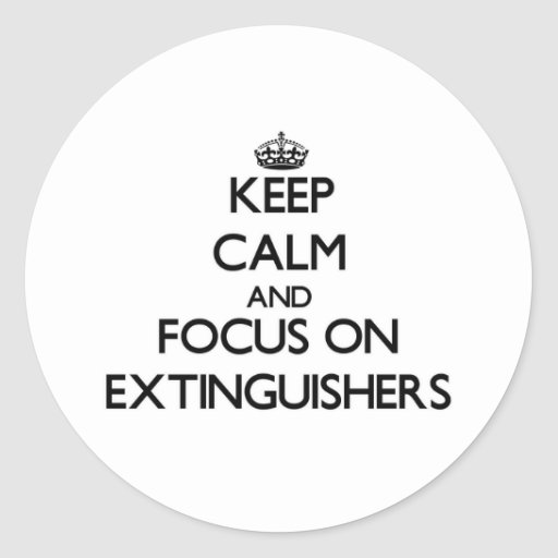Keep Calm and focus on EXTINGUISHERS Round Stickers