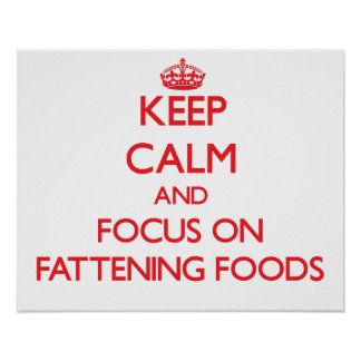 Keep Calm and focus on Fattening Foods Poster