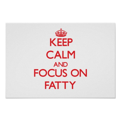 Keep Calm and focus on Fatty Poster