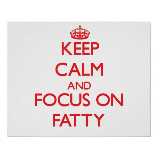 Keep Calm and focus on Fatty Posters