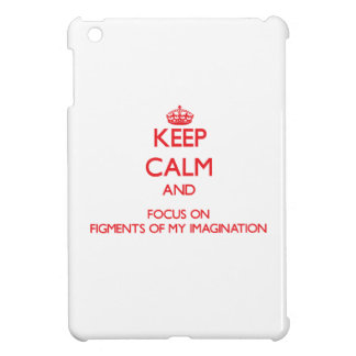 Keep Calm and focus on Figments Of My Imagination iPad Mini Case