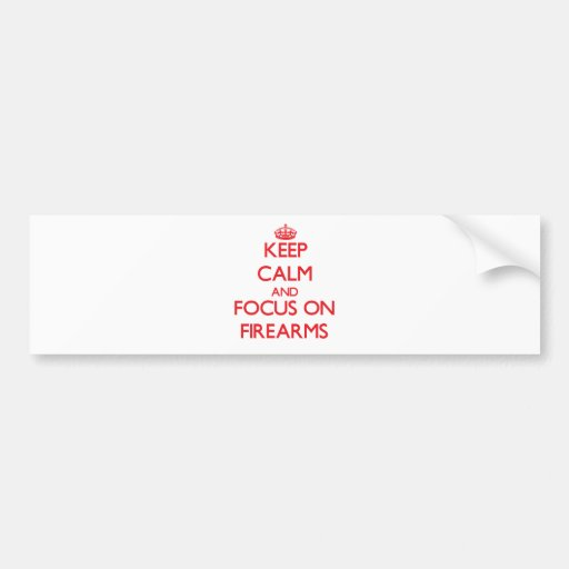 Keep Calm and focus on Firearms Bumper Stickers