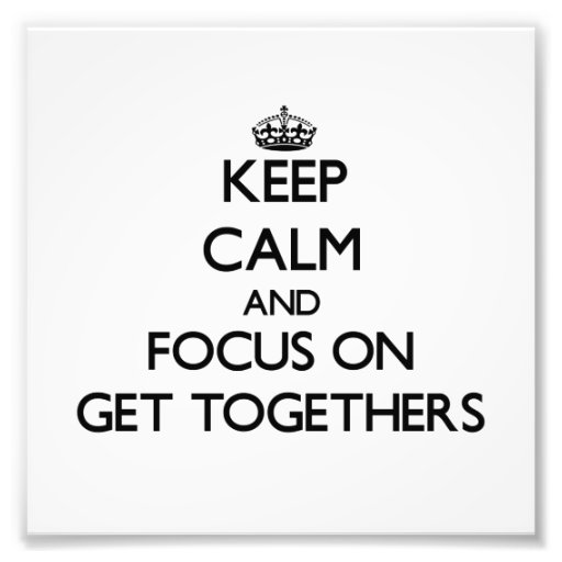 Keep Calm and focus on Get Togethers Photo Art