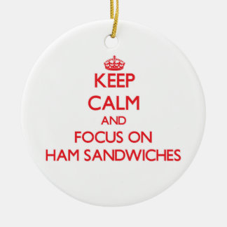 Keep Calm and focus on Ham Sandwiches Ceramic Ornament