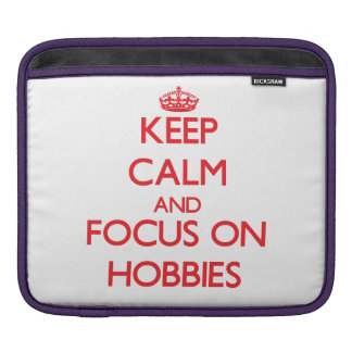 Keep Calm and focus on Hobbies Sleeve For iPads