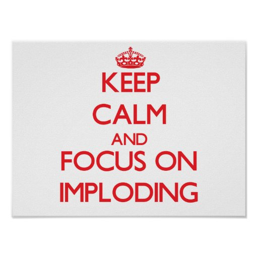 Keep Calm and focus on Imploding Print