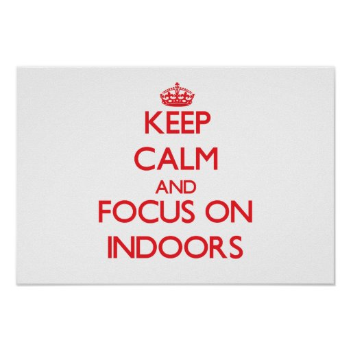 Keep Calm and focus on Indoors Print