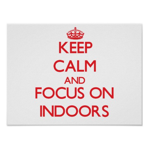 Keep Calm and focus on Indoors Poster