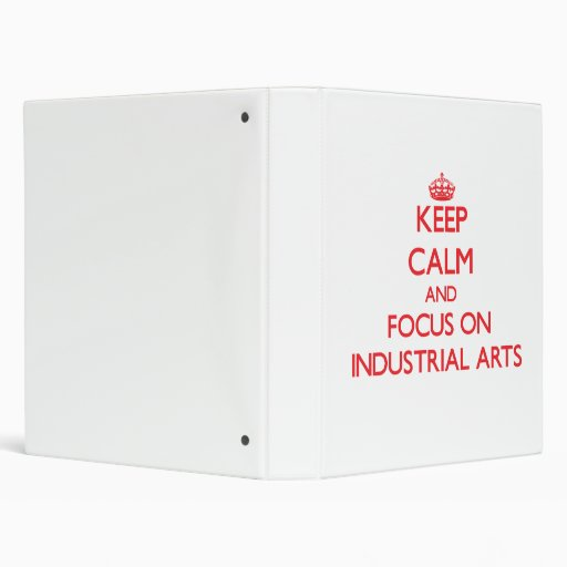 Keep Calm and focus on Industrial Arts 3 Ring Binder