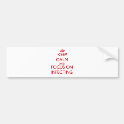 Keep Calm and focus on Infecting Bumper Stickers