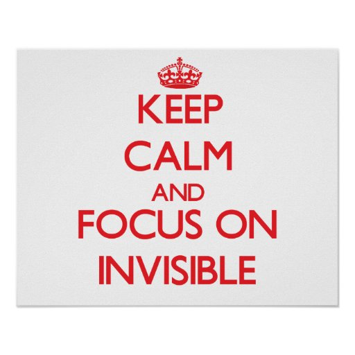 Keep Calm and focus on Invisible Posters