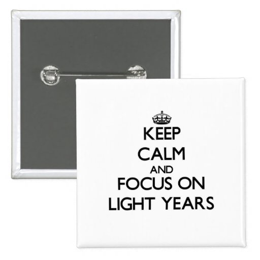 Keep Calm and focus on Light Years Pinback Button