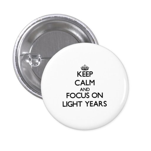 Keep Calm and focus on Light Years Pinback Buttons