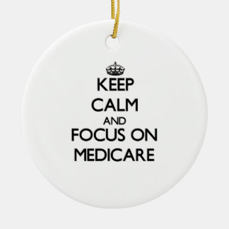 Keep Calm and focus on Medicare Ceramic Ornament