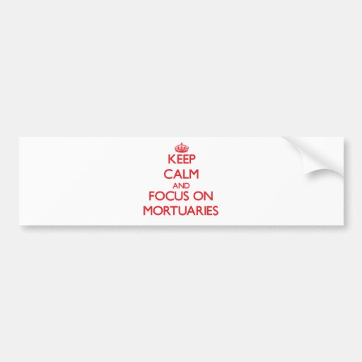 Keep Calm and focus on Mortuaries Bumper Stickers