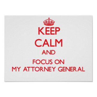 Keep calm and focus on MY ATTORNEY GENERAL Poster