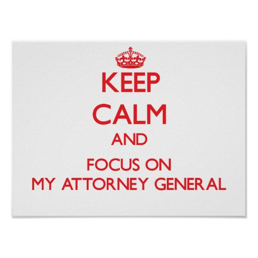 Keep calm and focus on MY ATTORNEY GENERAL Posters