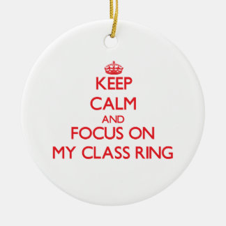 Keep Calm and focus on My Class Ring Ceramic Ornament