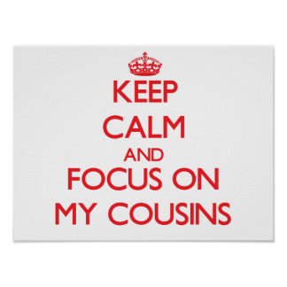 Keep Calm and focus on My Cousins Print