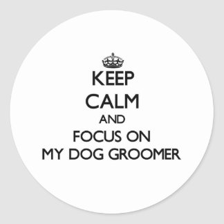 Keep Calm and focus on My Dog Groomer Stickers