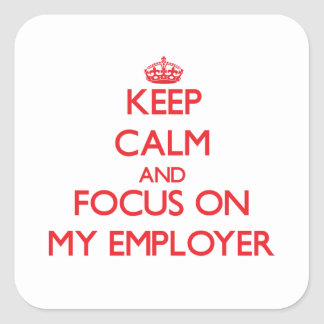 Keep Calm and focus on MY EMPLOYER Square Sticker
