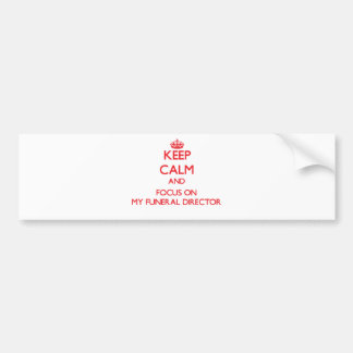 Keep Calm and focus on My Funeral Director Bumper Stickers