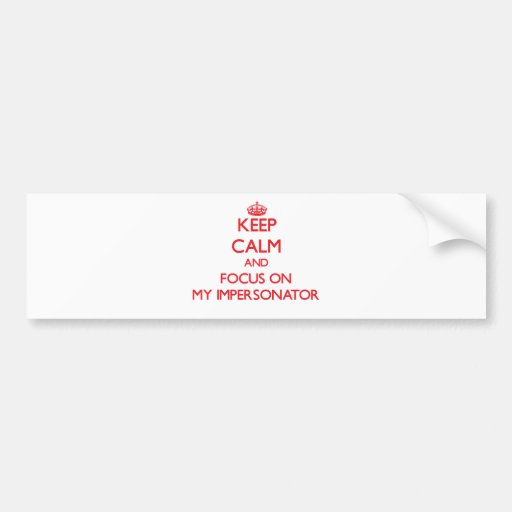 Keep Calm and focus on My Impersonator Bumper Stickers