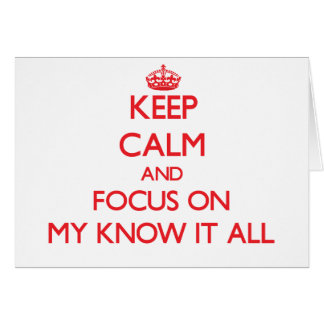 Keep Calm and focus on My Know It All Card