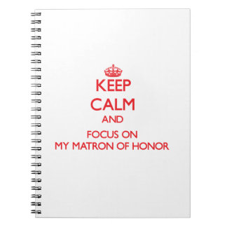 Keep Calm and focus on My Matron Of Honor Notebook