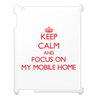Keep Calm and focus on My Mobile Home iPad Covers