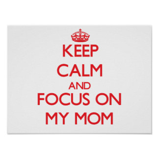 Keep Calm and focus on My Mom Print