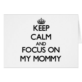 Keep Calm and focus on My Mommy Greeting Cards