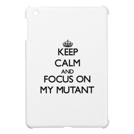 Keep Calm and focus on My Mutant iPad Mini Cases