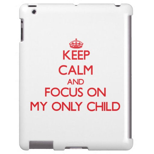 Keep Calm and focus on My Only Child