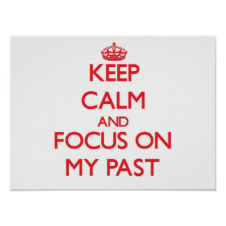 Keep Calm and focus on My Past Poster