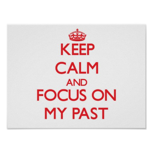 Keep Calm and focus on My Past Print
