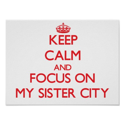 Keep Calm and focus on My Sister City Poster