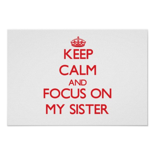 Keep Calm and focus on My Sister Posters