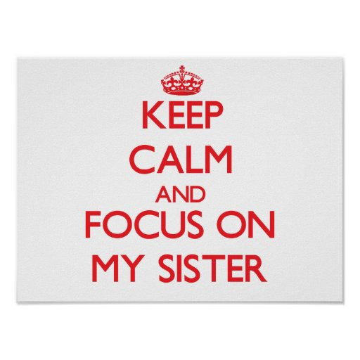 Keep Calm and focus on My Sister Poster