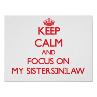 Keep Calm and focus on My Sisters-In-Law Posters