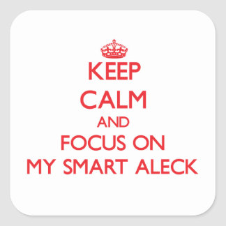 Keep Calm and focus on My Smart Aleck Square Stickers
