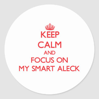 Keep Calm and focus on My Smart Aleck Round Sticker