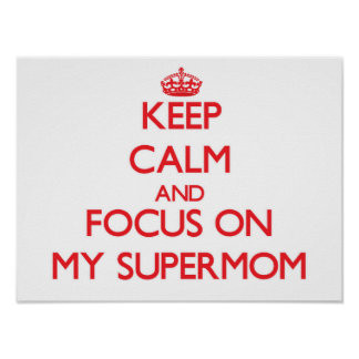Keep Calm and focus on My Supermom Posters