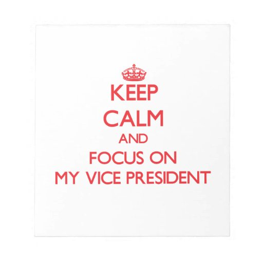 Keep Calm and focus on My Vice President Notepads