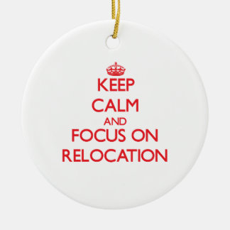 Keep Calm and focus on Relocation Ceramic Ornament