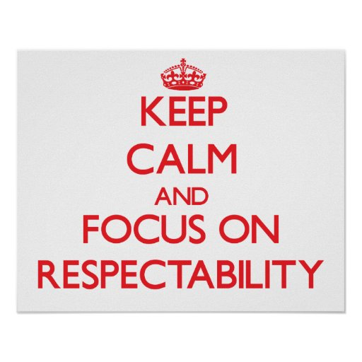 Keep Calm and focus on Respectability Posters